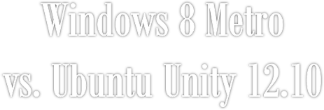 Windows 8 Metrovs. Ubuntu Unity 12.10